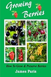 Growing Berries - How To Grow And Preserve Berries: Strawberries, Raspberries, Blackberries, Blueberries, Gooseberries, Redcurrants, Blackcurrants & Whitecurrants. by James Paris (2014-05-14)