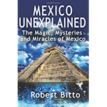 Mexico Unexplained: The Magic, Mysteries and Miracles of Mexico