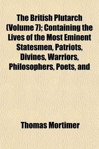 The British Plutarch (Volume 7); Containing the Lives of the Most Eminent Statesmen, Patriots, Divines, Warriors, Philosophers, Poets, and Artists, of ... to the Present Time. Including a Complete H