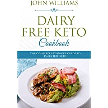 Dairy Free Keto Cookbook: The Complete Beginner's Guide to Dairy Free Keto