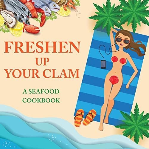 Freshen Up Your Clam - A Seafood Cookbook: An Inappropriate Gag Goodie for Women on the Naughty List - Funny Christmas Cookbook with Delicious Seafood Recipes