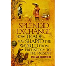 Splendid Exchange: How Trade Has Shaped the World from Prehistory to the Present