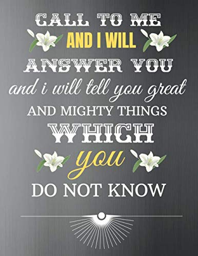 Call To Me And I Will Answer You And I Will Tell You Great And Mighty Things Which You Do Not Know: Notebooks & Journals Christian, motivational, ... Spiritual (Blank Lined Book) (Volume 14).