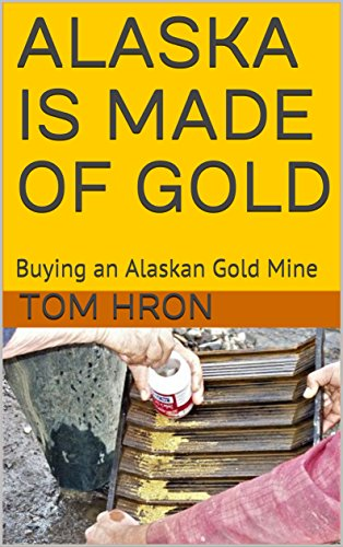 ALASKA IS MADE OF GOLD: Buying an Alaskan Gold Mine (English Edition)
