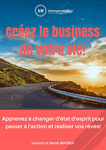 Créez le business de votre vie!: Découvrez toutes les astuces pour réussir à créer votre entreprise dans les meilleures conditions possibles! par Hervé Madier