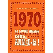 1970 - Le livre illustré de ceux qui sont nés cette année-là !