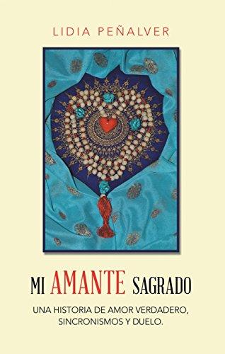 Mi Amante Sagrado: Una Historia De Amor Verdadero, Sincronismos Y Duelo. por Lidia Peñalver