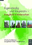 Eigenständig und kooperativ - Evangelisch in Niedersachsen: 40 Jahre Konföderation evangelischer Kirchen in Niedersachsen