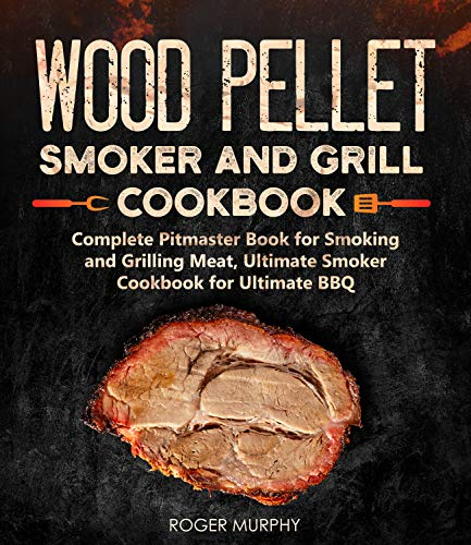 Wood Pellet Smoker and Grill Cookbook: Complete Pitmaster Book for Smoking and Grilling Meat, Ultimate Smoker Cookbook for Ultimate BBQ (English Edition)