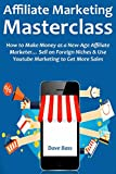 AFFILIATE MARKETING MASTERCLASS: How to Make Money as a New-Age Affiliate Marketer… Sell on Foreign Niches & Use Youtube Marketing to Get More Sales (English Edition)