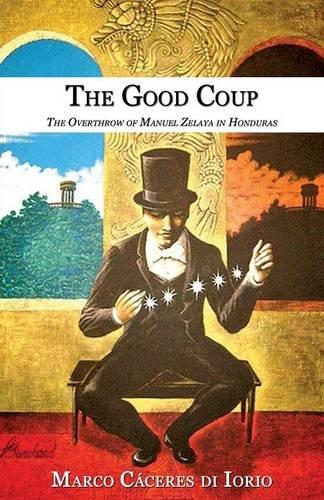 The Good Coup: The Overthrow of Manuel Zelaya in Honduras