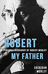 Robert My Father: A Personal Biography of Robert Morley