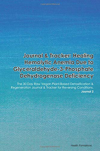 Journal & Tracker: Healing Hemolytic Anemia Due to Glutathione Reductase Deficiency: The 30 Day Raw Vegan Plant-Based Detoxification & Regeneration ... & Tracker for Reversing Conditions. Journal 2
