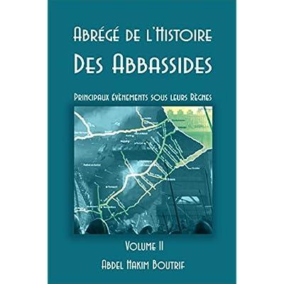 Abrégé de l'Histoire Des Abbassides - Volume II: Principaux évènements sous leurs Règnes