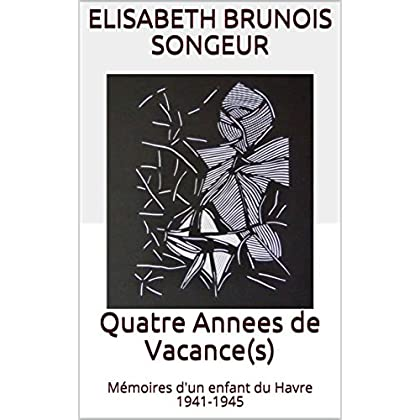 Quatre Annees de Vacance(s): Mémoires d'un enfant du Havre 1941-1945