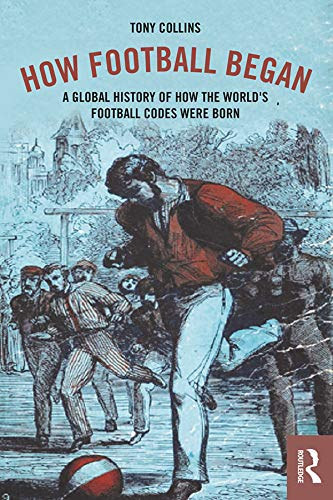How Football Began: A Global History of How the World's Football Codes Were Born (English Edition)