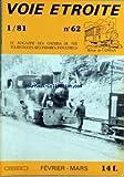 VOIE ETROITE [No 62] du 01/02/1981 - ABRESCHVILLER - LE PETIT TRAIN FORESTIER - FROISSY-DOMPIERRE - PROVENCE - BREDA - VIVARAIS, DOLLER - ECHOS DE L'ETRANGER - COURRIER DES LECTEURS - L'ALCO EN MINIATURE (VAPEUR VIVE) - LES FRANCO-BELGE EX-HEERESFELDBAHN - LE CHEMIN DE FER DE L'EXPOSITION DE 1889 - LE CHEMIN DE FER DE FAIRBOURNE - ENQUETE VOIE ETROITE . INDEX DES ARTICLES 1980 - BIBLIOGRAPHIE - VENTES PAR CORRESPONDANCE.