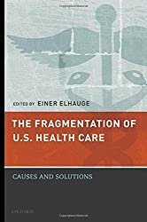The Fragmentation of U.S. Health Care: Causes and Solutions by Einer Elhauge (2010-03-22)