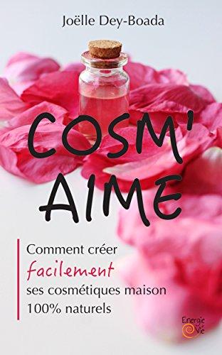 COSM'AIME: Comment créer facilement ses cosmétiques maison 100% naturels par Joëlle Dey-Boada