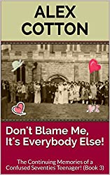 Don't Blame Me, It's Everybody Else!: The Continuing Memories of a Confused Seventies Teenager! (Continuing Adventure of A Confused Seventies Teenager Book 3)