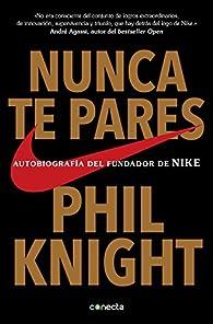 Nunca te pares: Autobiografía del fundador de Nike par Phil Knight