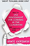 How to use Assessment for Learning in the Classroom: The Complete Guide: Volume 2 (How to...Great Classroom Teaching Series)