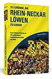 111 Gründe, die Rhein-Neckar Löwen zu lieben: Eine Liebeserklärung an die großartigste Handballmannschaft der Welt