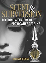 Scent and Subversion: Decoding a Century of Provocative Perfume by Barbara Herman (2013-10-01)