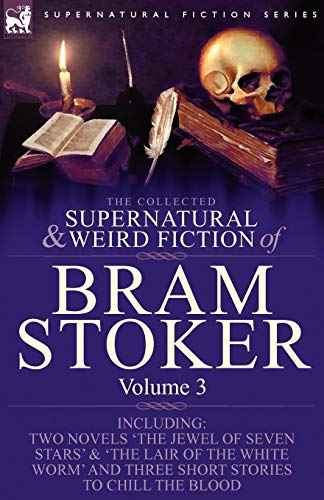 The Collected Supernatural and Weird Fiction of Bram Stoker: 3-Contains Two Novels 'The Jewel of Seven Stars' & 'The Lair of the White Worm' and Three Short Stories to Chill the Blood