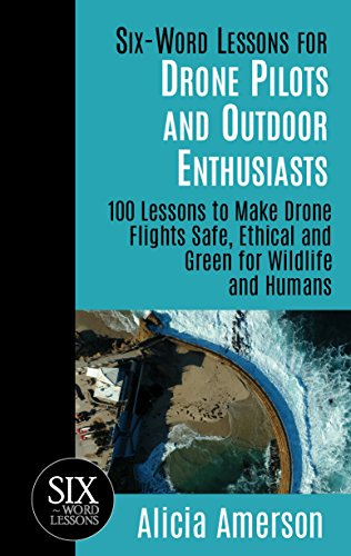 Six-Word Lessons for Drone Pilots and Outdoor Enthusiasts: 100 Lessons to Make Drone Flights Safe, Ethical and Green for Wildlife and Humans (The Six-Word Lessons Series) (English Edition) por Alicia Amerson