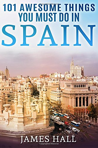 Spain: 101 Awesome Things You Must Do in Spain: Spain Travel Guide to the Best of Everything: Madrid, Barcelona, Toledo, Seville, magnificent beaches, majestic mountains, and so much more. por James Hall