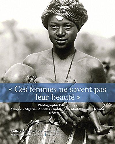 «Ces femmes ne savent pas leur beauté»: Photographies de femmes. Afrique, Algérie, Indochine, Madagascar, Océanie, 1892-1962. par Isabelle Dion