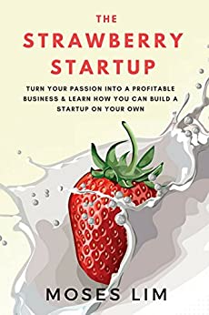 The Strawberry Startup: Everything you need to know about turning your passion into a profitable business & how you can build a startup on your own (English Edition) van [Lim, Moses]