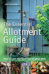 The Essential Allotment Guide: How to Get the Best out of Your Plot (English Edition)