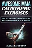 Awesome Mma Calisthenic Exercises: Over 100 Exercises You Can Do Anywhere That Will Take Your Mma Fighting to the Next Level