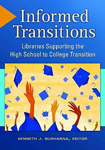 [Informed Transitions: Libraries Supporting the High School to College Transition] (By: Kenneth J. Burhanna) [published: February, 2013]
