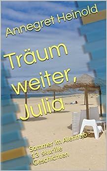 Träum weiter, Julia: Sommer im Alentejo - 13 skurrile Geschichten (German Edition) by [Heinold, Annegret]