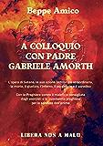 A colloquio con Padre Gabriele Amorth - L'opera di Satana, la sua azione ordinaria e straordinaria, la morte, il giudizio, l'inferno, il purgatorio e il paradiso