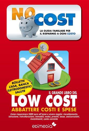 Il grande libro del low cost: La guida familiare per il risparmio a ogni costo. Come risparmiare 5000 euro all'anno e vivere meglio: riscaldamento, istruzione, ristrutturazioni, immobili, mutui