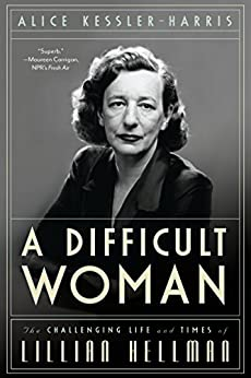 A Difficult Woman: The Challenging Life and Times of Lillian Hellman by [Kessler-Harris, Alice]