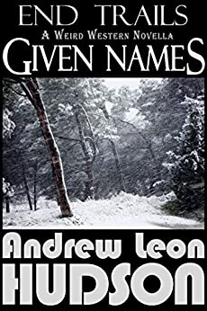 Given Names: A Weird Western Novella (End Trails Book 2) (English Edition) di [Hudson, Andrew Leon]
