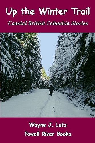 Up the Winter Trail: Coastal British Columbia Stories by Wayne J Lutz (2012-01-08)