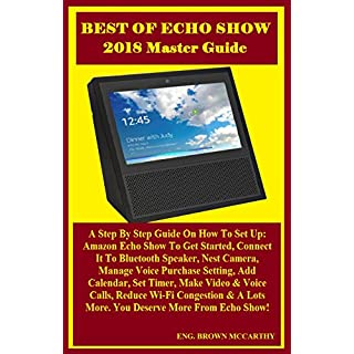 BEST OF ECHO SHOW 2018 MASTER Guide: A Step By Step Guide On How To Set Up: Amazon Echo Show To Get Started, Connect It To Bluetooth Speaker, Nest Camera, ... Setting, Add Calendar.. (English Edition)