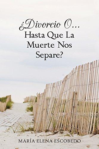 ¿Divorcio O...Hasta Que La Muerte Nos Separe? por María Elena Escobedo