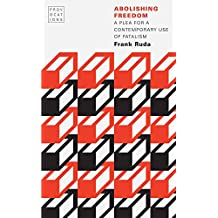Abolishing Freedom: A Plea for a Contemporary Use of Fatalism (Provocations) (English Edition)