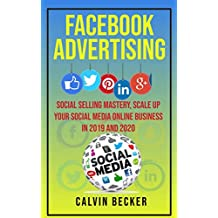 Facebook Advertising: Social Selling Mastery, Scale Up Your Social Media Online Business in 2019 and 2020 (English Edition)