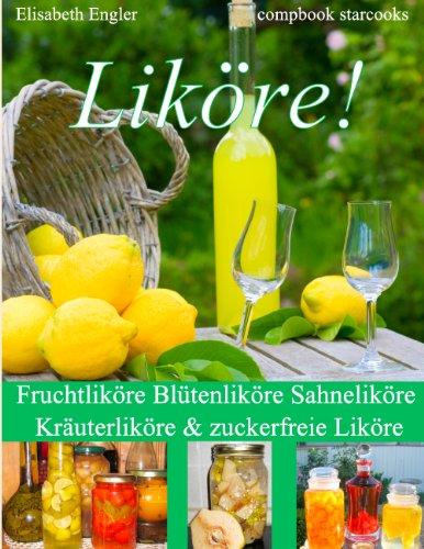 Liköre!: Fruchtliköre Blütenliköre Sahneliköre Kräuterliköre & zuckerfreie Liköre (German Edition)