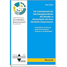 Die Zufriedenheit der Fabrikatsgebundenen Kfz-Händler in Deutschland mit ihren Herstellern /Importeuren: Theoretische Fundierung - Empirische Erhebung ... (Rhombos-Schriftenreihe Ökonomie)