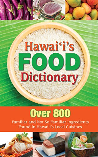 Ingredient Dictionary (Hawaii's Food Dictionary: Over 800 Familiar and Not So Familiar Ingredients Found in Hawaii's Local Cuisines)