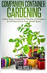 Companion Container Gardening: Using Easy Companion Planting Techniques to Get More from Your Small Space (Organic Gardening Beginners Planting Guides) by Gaia Rodale (2014-07-11)